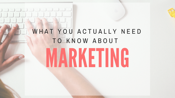 What You Actually Need to Know about Marketing